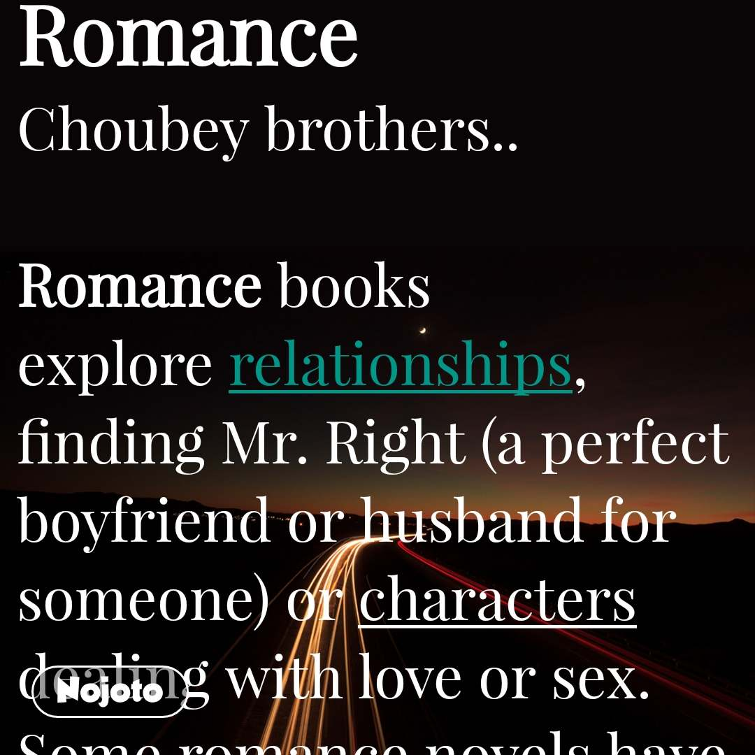 "Romance Choubey brothers..   Romance books explore relationships, finding Mr. Right (a perfect boyfriend or husband for someone) or characters dealing with love or sex. Some romance novels have sexual content and themes. Others, often called ""chick lit,"" have a lighter tone, and are more about interactions between people. Romance novels are usually written for women, but anyone can enjoy a well-written story about relationships."