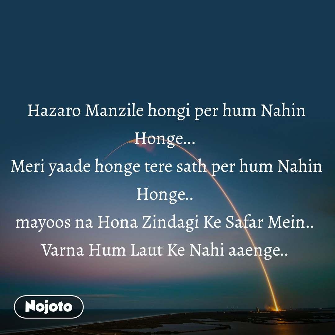Hazaro Manzile hongi per hum Nahin Honge...  Meri yaade honge tere sath per hum Nahin Honge..  mayoos na Hona Zindagi Ke Safar Mein..  Varna Hum Laut Ke Nahi aaenge..