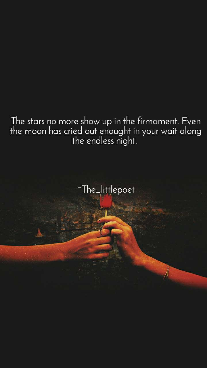 The stars no more show up in the firmament. Even the moon has cried out enought in your wait along the endless night.      ~The_littlepoet