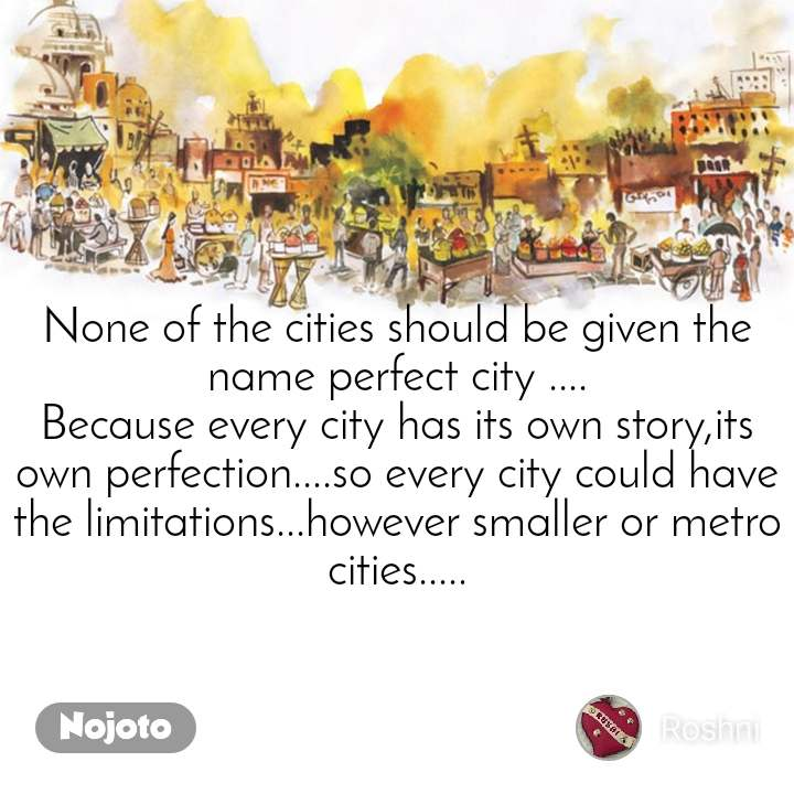 None of the cities should be given the name perfect city .... Because every city has its own story,its own perfection....so every city could have the limitations...however smaller or metro cities.....