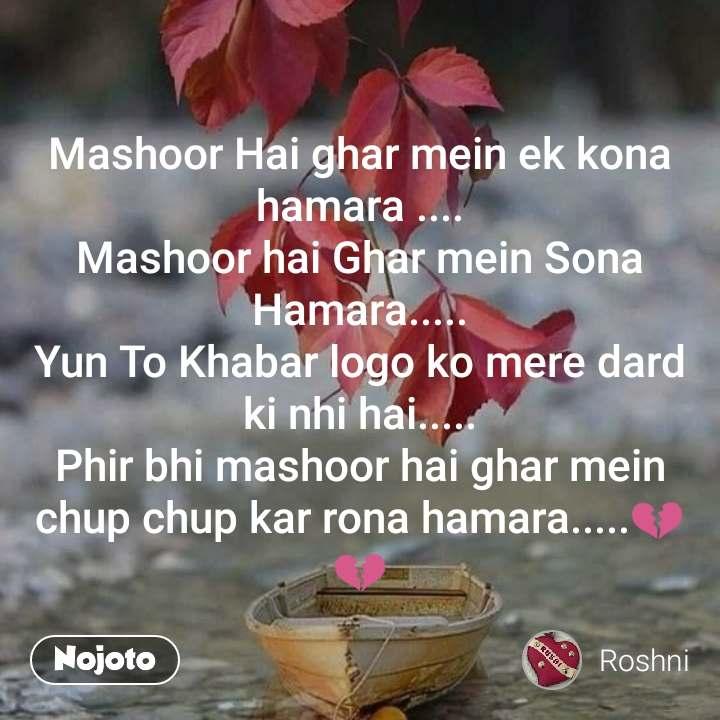 Mashoor Hai ghar mein ek kona hamara .... Mashoor hai Ghar mein Sona Hamara..... Yun To Khabar logo ko mere dard ki nhi hai..... Phir bhi mashoor hai ghar mein chup chup kar rona hamara.....💔💔