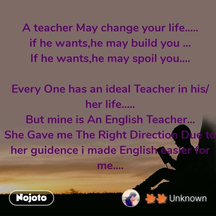 A teacher May change your life..... if he wants,he may build you ... If he wants,he may spoil you....  Every One has an ideal Teacher in his/her life..... But mine is An English Teacher... She Gave me The Right Direction Due to her guidence i made English easier for me....