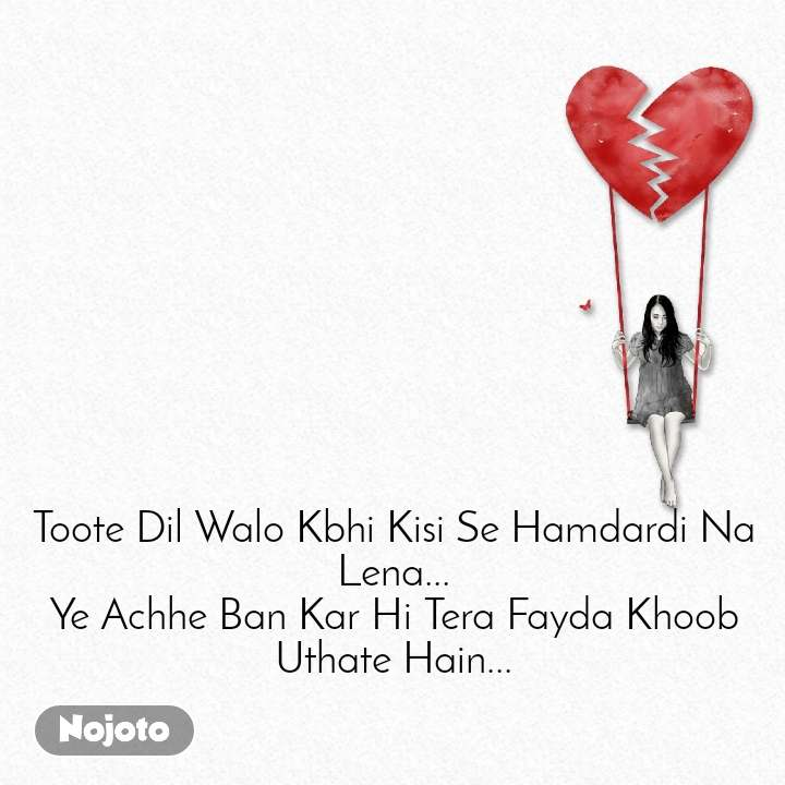 Toote Dil Walo Kbhi Kisi Se Hamdardi Na Lena... Ye Achhe Ban Kar Hi Tera Fayda Khoob Uthate Hain...