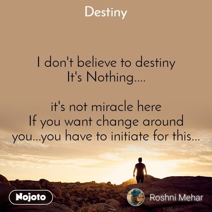 Destiny I don't believe to destiny It's Nothing....  it's not miracle here If you want change around you...you have to initiate for this...
