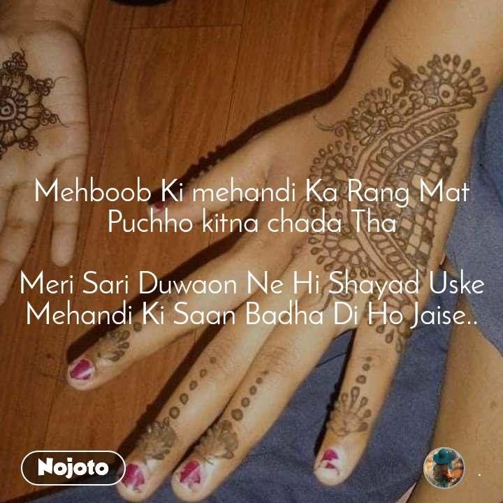 Mehboob Ki mehandi Ka Rang Mat Puchho kitna chada Tha  Meri Sari Duwaon Ne Hi Shayad Uske Mehandi Ki Saan Badha Di Ho Jaise..