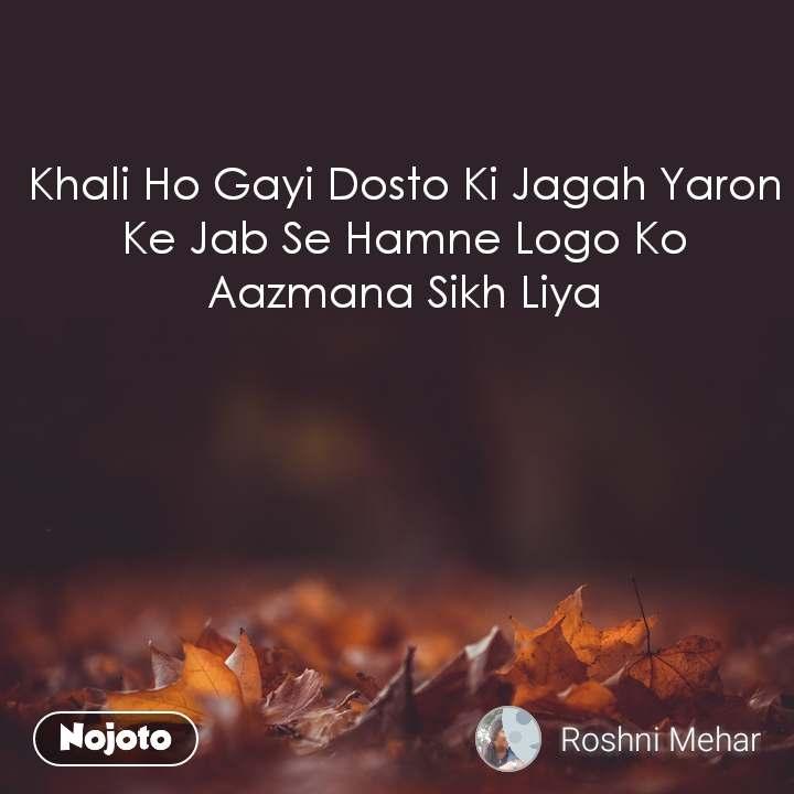 Khali Ho Gayi Dosto Ki Jagah Yaron Ke Jab Se Hamne Logo Ko Aazmana Sikh Liya