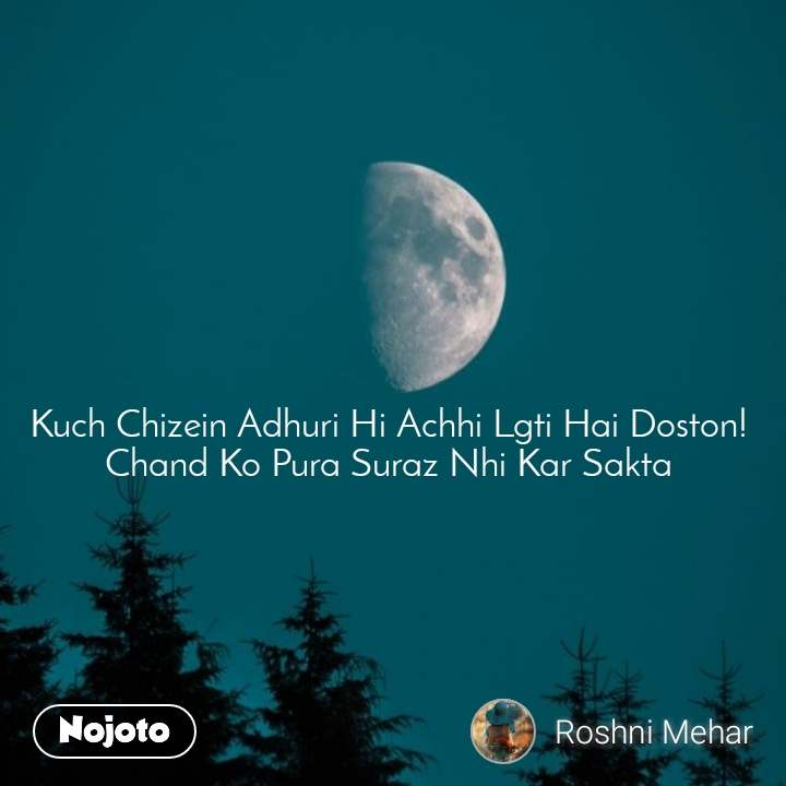Kuch Chizein Adhuri Hi Achhi Lgti Hai Doston! Chand Ko Pura Suraz Nhi Kar Sakta