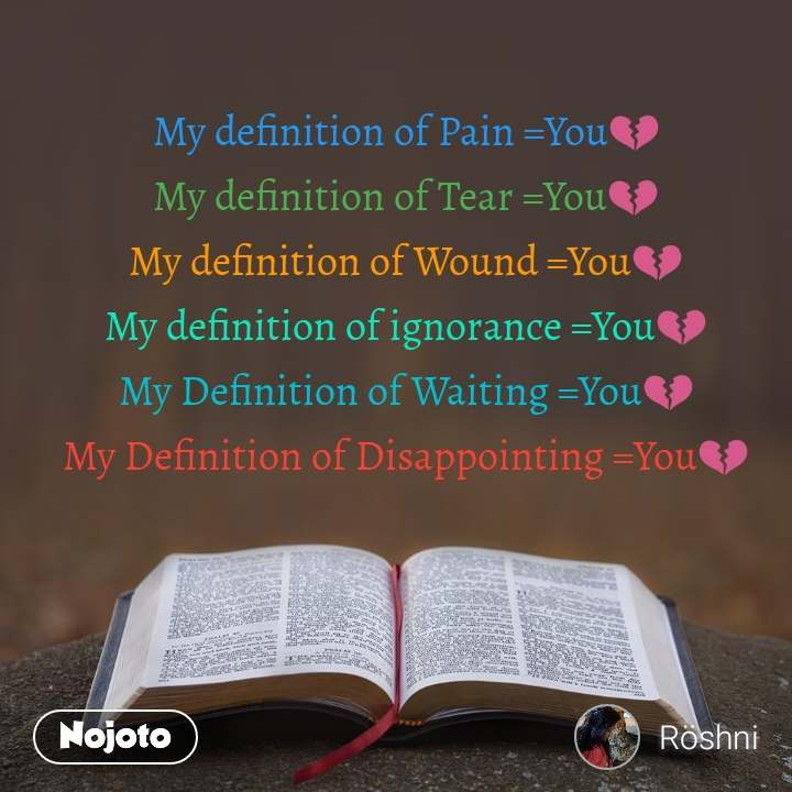 My definition of Pain =You💔 My definition of Tear =You💔 My definition of Wound =You💔 My definition of ignorance =You💔 My Definition of Waiting =You💔 My Definition of Disappointing =You💔