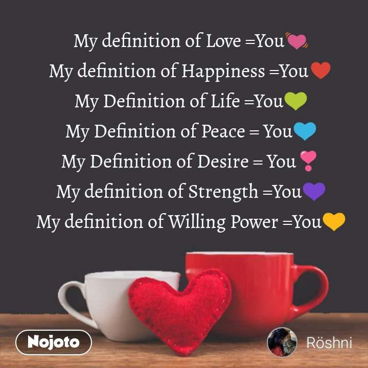 My definition of Love =You💓 My definition of Happiness =You♥️ My Definition of Life =You💚 My Definition of Peace = You💙 My Definition of Desire = You❣️ My definition of Strength =You💜 My definition of Willing Power =You💛