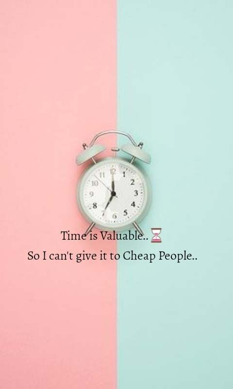 Time is Valuable..⏳ So I can't give it to Cheap People..
