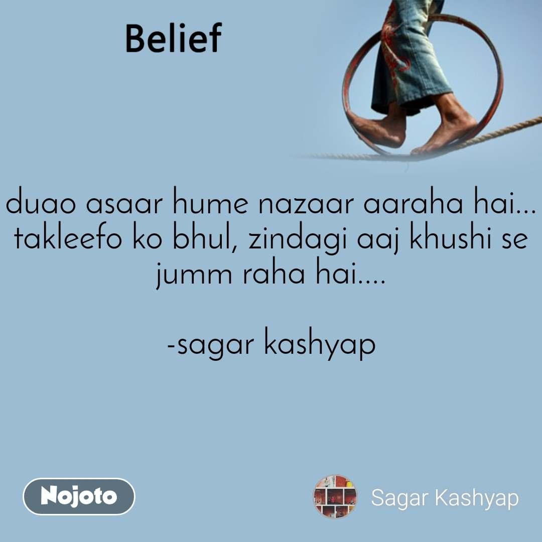 Belief duao asaar hume nazaar aaraha hai... takleefo ko bhul, zindagi aaj khushi se jumm raha hai....  -sagar kashyap