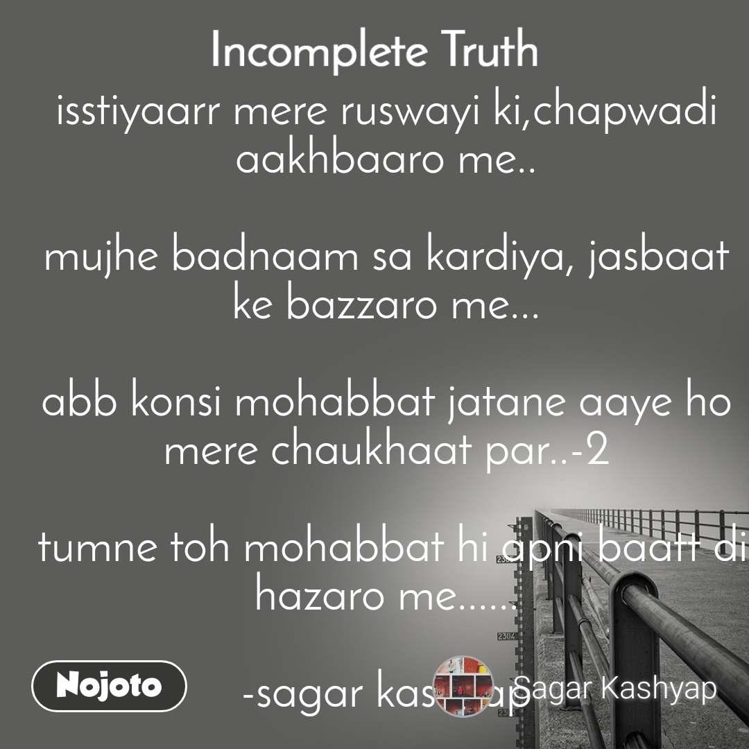 Incomplete Truth isstiyaarr mere ruswayi ki,chapwadi aakhbaaro me..  mujhe badnaam sa kardiya, jasbaat ke bazzaro me...  abb konsi mohabbat jatane aaye ho mere chaukhaat par..-2   tumne toh mohabbat hi apni baatt di hazaro me......  -sagar kashyap