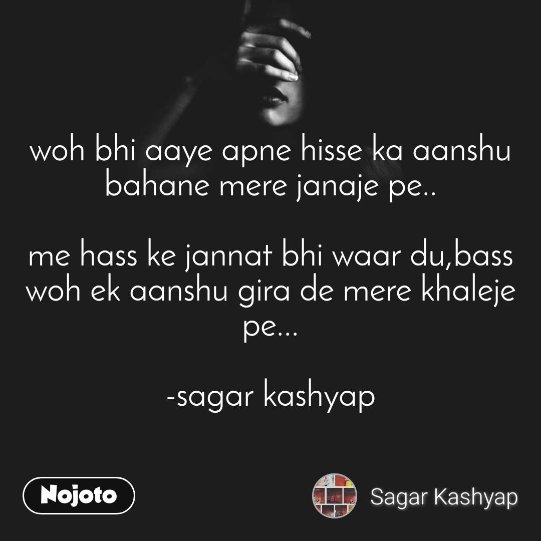 woh bhi aaye apne hisse ka aanshu bahane mere janaje pe..  me hass ke jannat bhi waar du,bass woh ek aanshu gira de mere khaleje pe...  -sagar kashyap