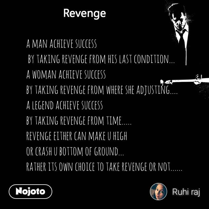 Revenge a man achieve success  by taking revenge from his last condition... a woman achieve success  by taking revenge from where she adjusting.... a legend achieve success by taking revenge from time..... revenge either can make u high or crash u bottom of ground... rather its own choice to take revenge or not......