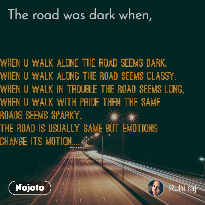 The road was dark when, when u walk alone the road seems dark, when u walk along the road seems classy, when u walk in trouble the road seems long, when u walk with pride then the same roads seems sparky, the road is usually same but emotions change its motion....