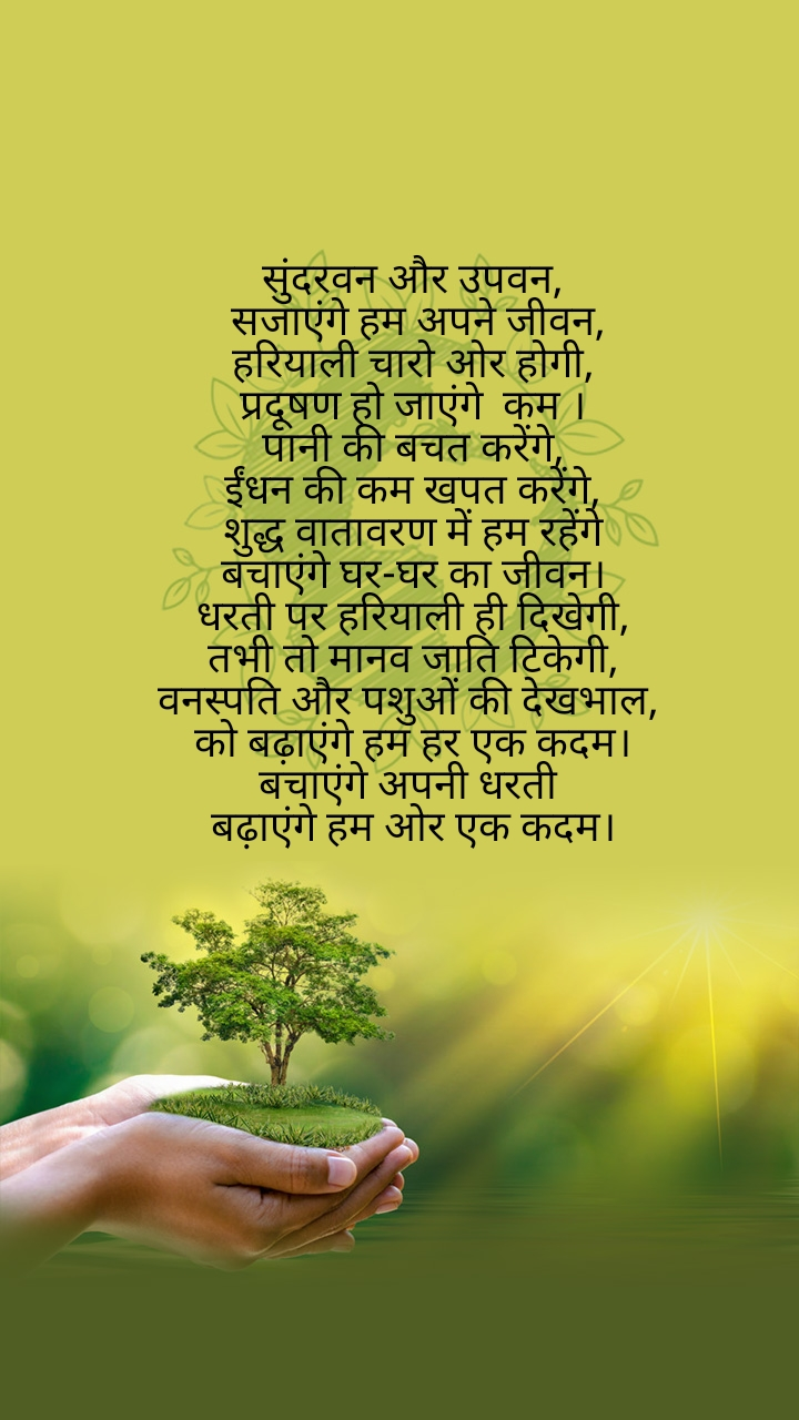 सुंदरवन और उपवन,  सजाएंगे हम अपने जीवन, हरियाली चारो ओर होगी, प्रदूषण हो जाएंगे  कम । पानी की बचत करेंगे, ईंधन की कम खपत करेंगे, शुद्ध वातावरण में हम रहेंगे बचाएंगे घर-घर का जीवन। धरती पर हरियाली ही दिखेगी,  तभी तो मानव जाति टिकेगी,  वनस्पति और पशुओं की देखभाल,  को बढ़ाएंगे हम हर एक कदम। बचाएंगे अपनी धरती  बढ़ाएंगे हम ओर एक कदम।
