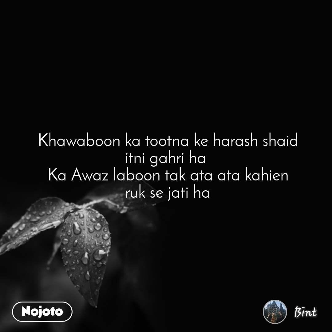 Khawaboon ka tootna ke harash shaid itni gahri ha  Ka Awaz laboon tak ata ata kahien ruk se jati ha