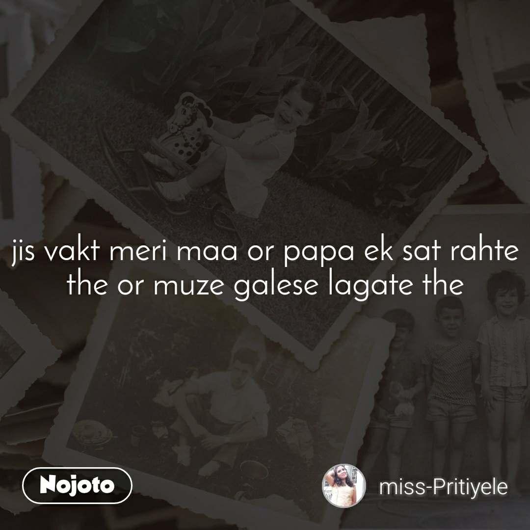 jis vakt meri maa or papa ek sat rahte the or muze galese lagate the