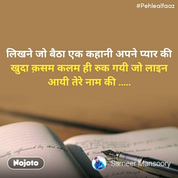 #Pehlealfaaz लिखने जो बैठा एक कहानी अपने प्यार की खुदा क़सम कलम ही रुक गयी जो लाइन आयी तेरे नाम की .....