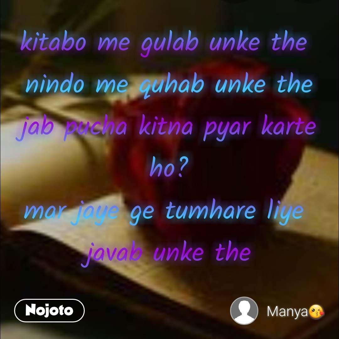 kitabo me gulab unke the  nindo me quhab unke the jab pucha kitna pyar karte ho? mar jaye ge tumhare liye  javab unke the