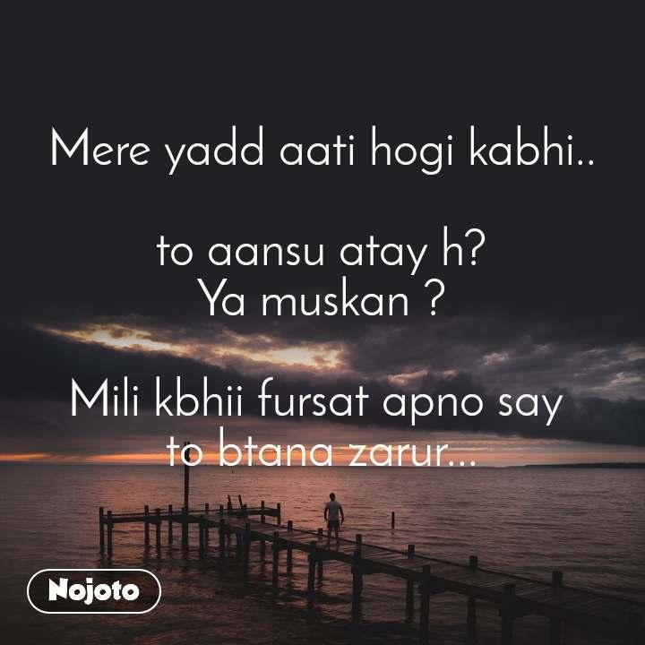 Mere yadd aati hogi kabhi..   to aansu atay h?  Ya muskan ?  Mili kbhii fursat apno say  to btana zarur...