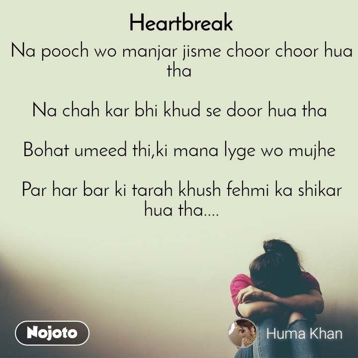 Heartbreak  Na pooch wo manjar jisme choor choor hua tha   Na chah kar bhi khud se door hua tha   Bohat umeed thi,ki mana lyge wo mujhe   Par har bar ki tarah khush fehmi ka shikar hua tha....