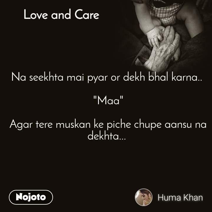 """Love and Care Na seekhta mai pyar or dekh bhal karna..   """"Maa""""   Agar tere muskan ke piche chupe aansu na dekhta..."""