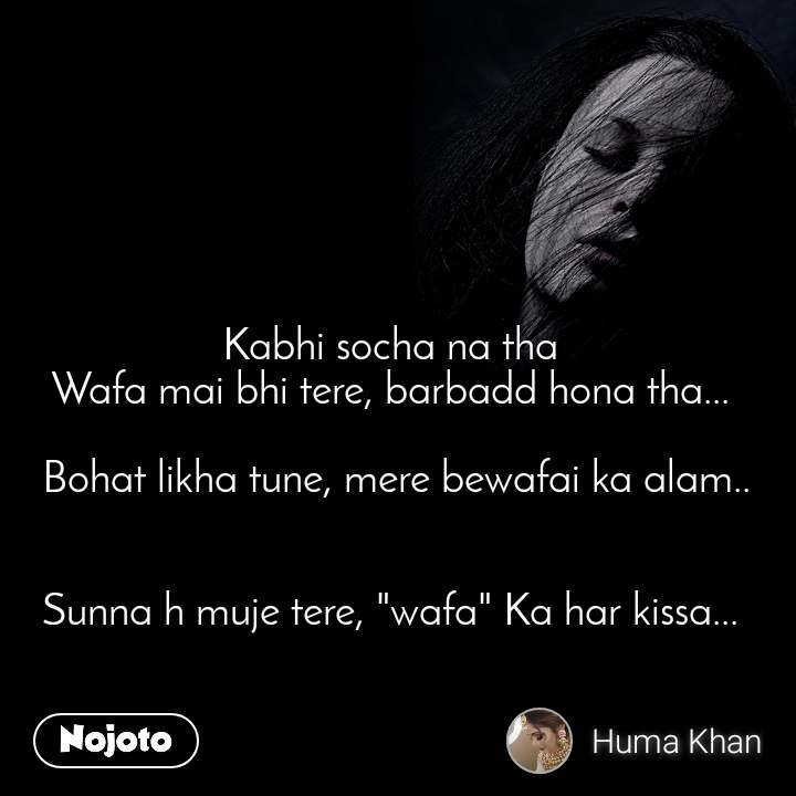 "Kabhi socha na tha  Wafa mai bhi tere, barbadd hona tha...   Bohat likha tune, mere bewafai ka alam..   Sunna h muje tere, ""wafa"" Ka har kissa..."