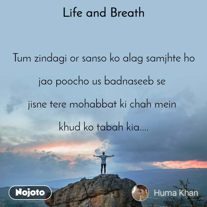 Life and Breath Tum zindagi or sanso ko alag samjhte ho  jao poocho us badnaseeb se   jisne tere mohabbat ki chah mein   khud ko tabah kia....