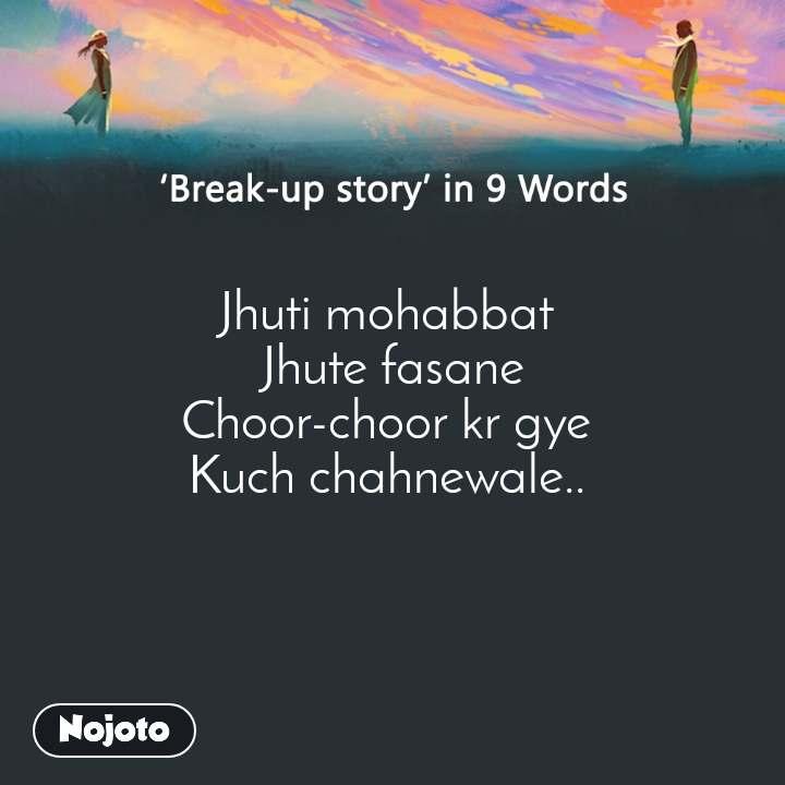 Break-up story in 9 Words Jhuti mohabbat  Jhute fasane Choor-choor kr gye  Kuch chahnewale..