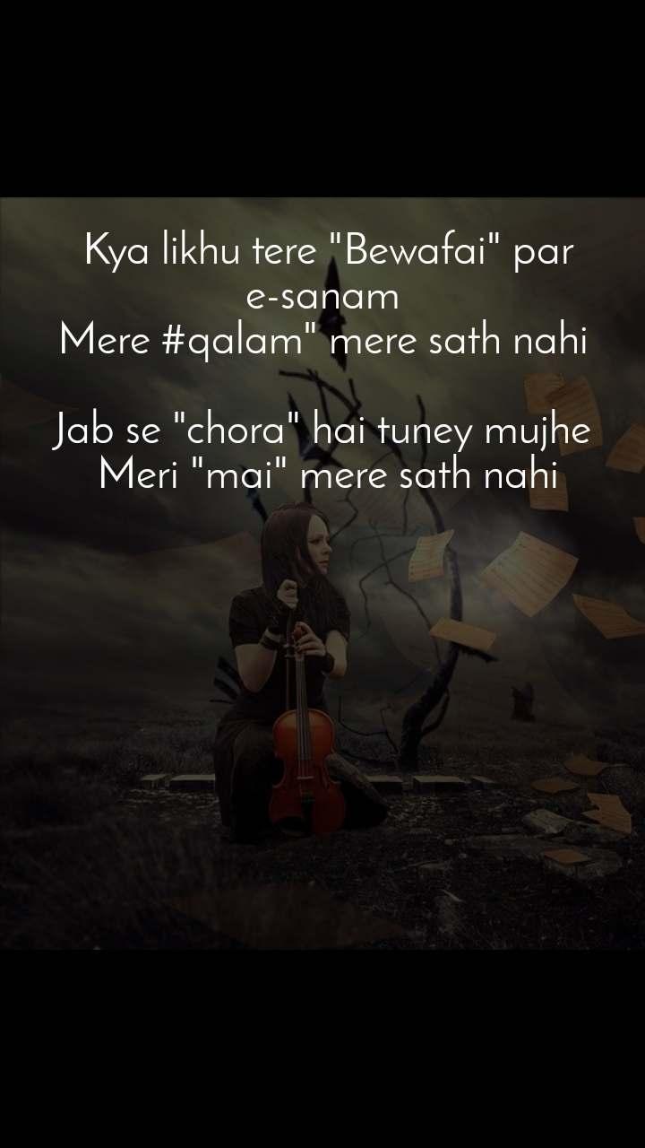 """Kya likhu tere """"Bewafai"""" par e-sanam  Mere #qalam"""" mere sath nahi   Jab se """"chora"""" hai tuney mujhe  Meri """"mai"""" mere sath nahi"""