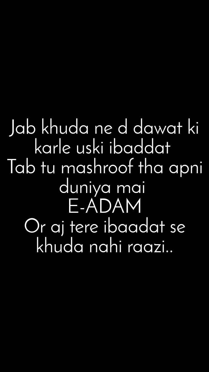 Jab khuda ne d dawat ki karle uski ibaddat  Tab tu mashroof tha apni duniya mai  E-ADAM Or aj tere ibaadat se khuda nahi raazi..