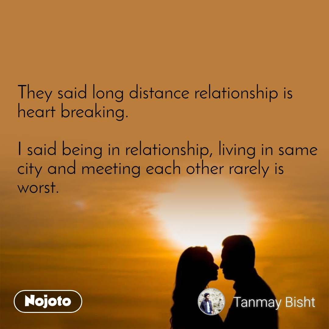 They said long distance relationship is heart breaking.  I said being in relationship, living in same city and meeting each other rarely is worst.