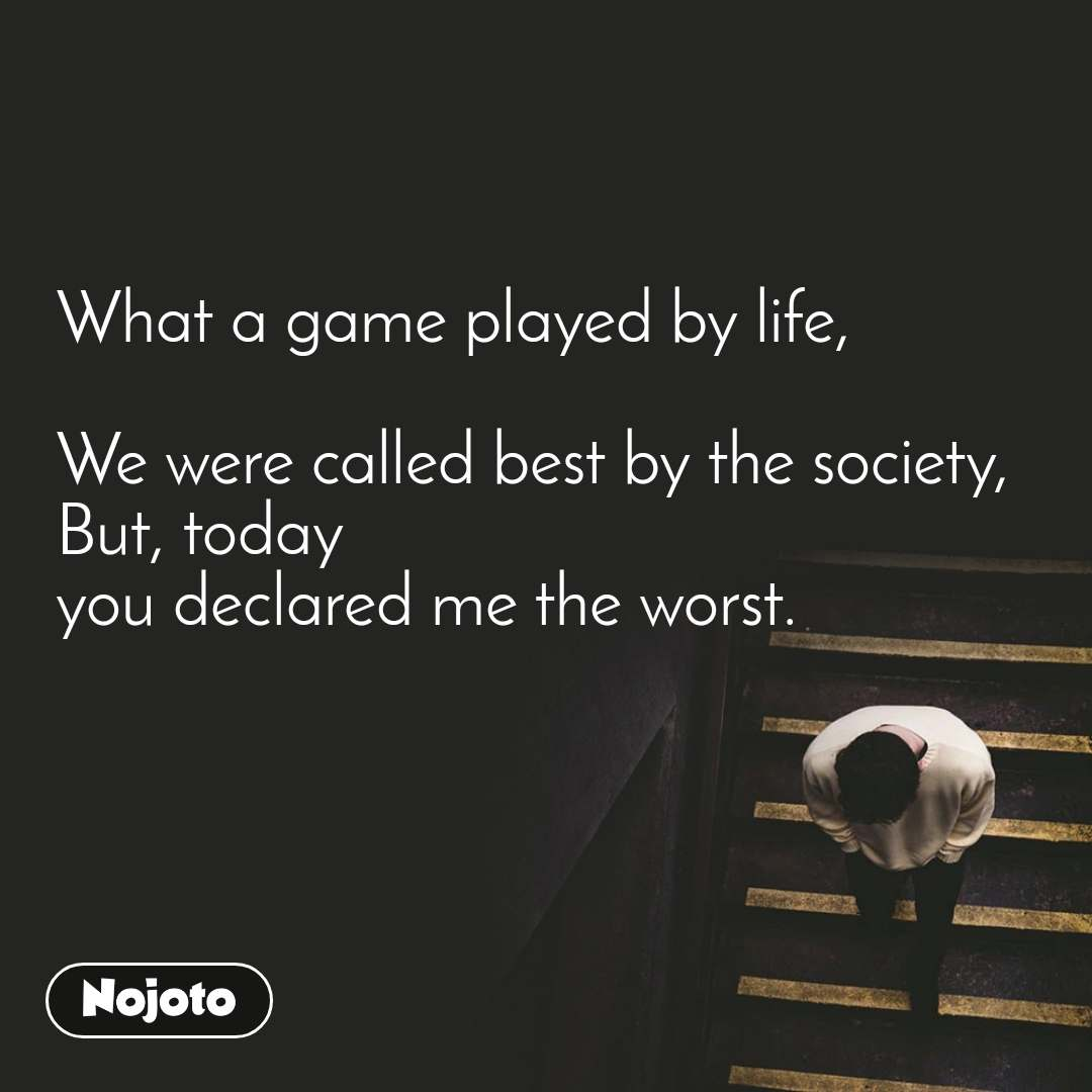 What a game played by life,  We were called best by the society, But, today you declared me the worst.