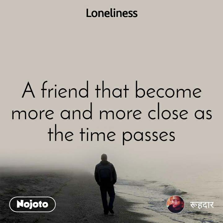 Loneliness A friend that become more and more close as the time passes