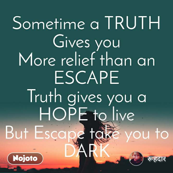 Sometime a TRUTH Gives you More relief than an ESCAPE Truth gives you a HOPE to live But Escape take you to DARK