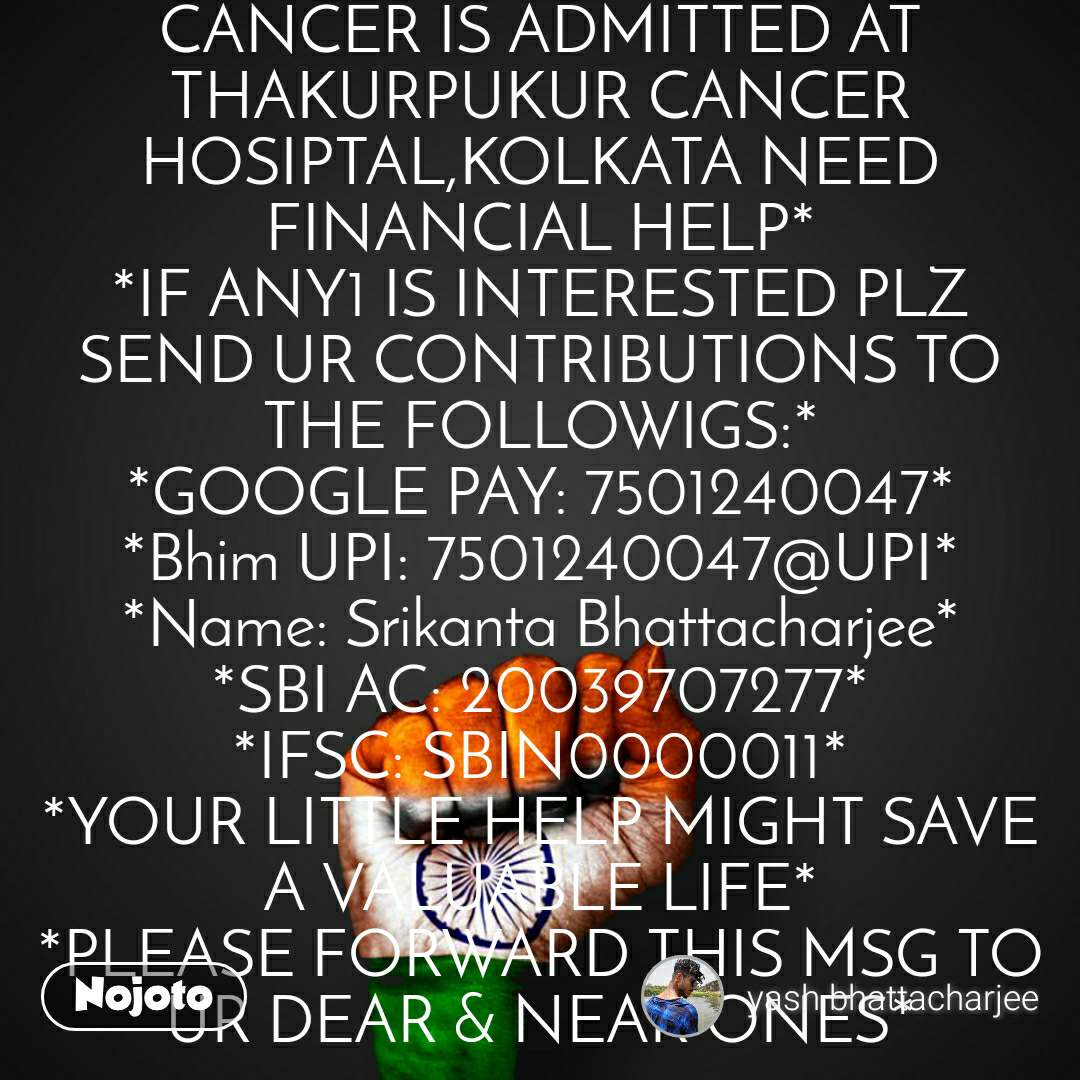 *ONE LADY  IN MY LOCALITY BELONGS TO A VERY POOR FAMILY SUFFERING FROM CANCER IS ADMITTED AT THAKURPUKUR CANCER HOSIPTAL,KOLKATA NEED FINANCIAL HELP* *IF ANY1 IS INTERESTED PLZ SEND UR CONTRIBUTIONS TO THE FOLLOWIGS:* *GOOGLE PAY: 7501240047* *Bhim UPI: 7501240047@UPI* *Name: Srikanta Bhattacharjee* *SBI AC: 20039707277* *IFSC: SBIN0000011* *YOUR LITTLE HELP MIGHT SAVE A VALUABLE LIFE* *PLEASE FORWARD THIS MSG TO UR DEAR & NEAR ONES*
