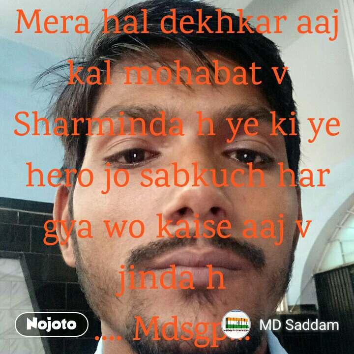 Mera hal dekhkar aaj kal mohabat v Sharminda h ye ki ye hero jo sabkuch har gya wo kaise aaj v jinda h  .... Mdsgp...