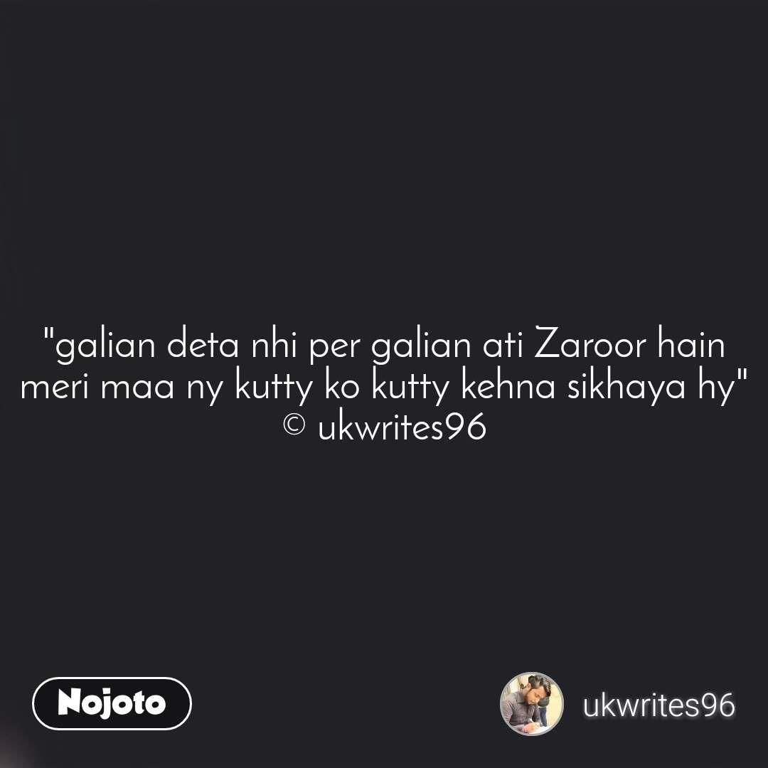 """""""galian deta nhi per galian ati Zaroor hain meri maa ny kutty ko kutty kehna sikhaya hy"""" © ukwrites96"""