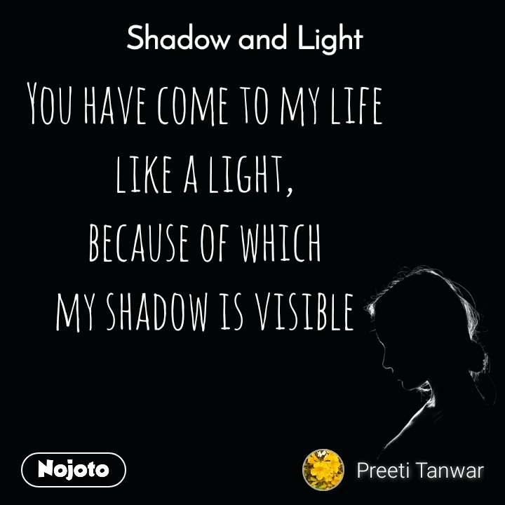 Shadow and Light  You have come to my life like a light, because of which my shadow is visible