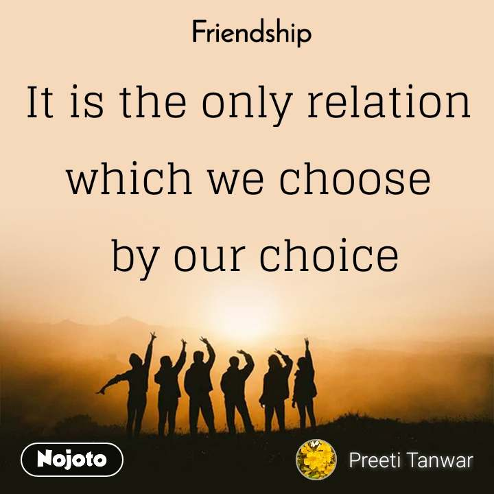 Friendship It is the only relation which we choose  by our choice