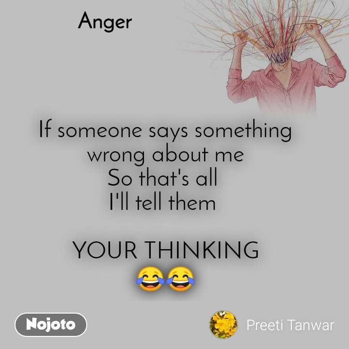 Anger   If someone says something  wrong about me So that's all  I'll tell them   YOUR THINKING 😂😂