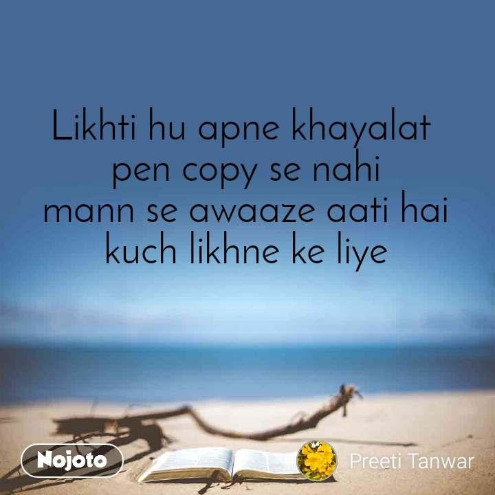 Likhti hu apne khayalat  pen copy se nahi mann se awaaze aati hai kuch likhne ke liye