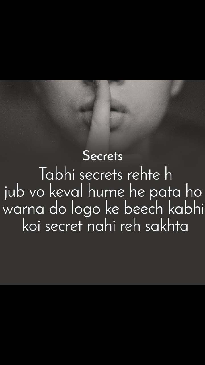 Secrets  Tabhi secrets rehte h jub vo keval hume he pata ho warna do logo ke beech kabhi  koi secret nahi reh sakhta