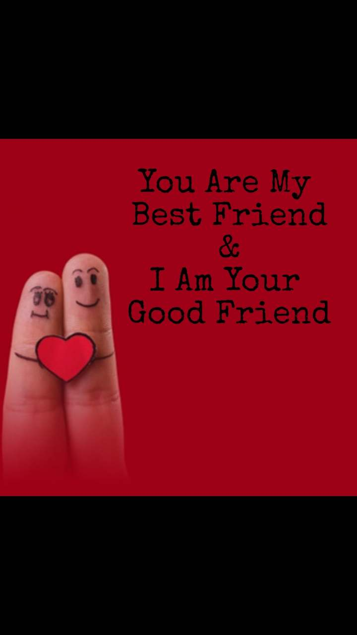 You Are My  Best Friend & I Am Your  Good Friend