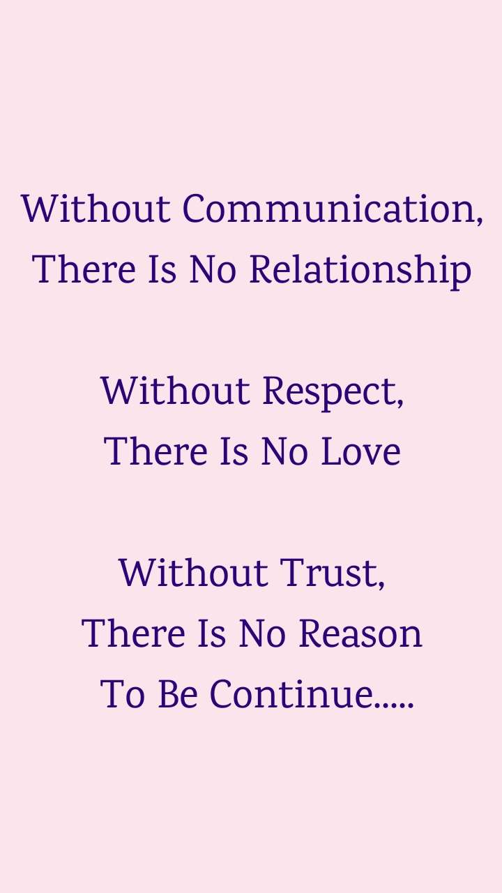 Without Communication, There Is No Relationship  Without Respect, There Is No Love  Without Trust, There Is No Reason  To Be Continue.....