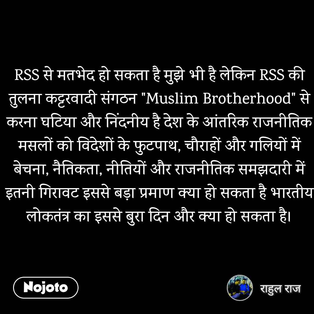 """RSS से मतभेद हो सकता है मुझे भी है लेकिन RSS की तुलना कट्टरवादी संगठन """"Muslim Brotherhood"""" से करना घटिया और निंदनीय है देश के आंतरिक राजनीतिक मसलों को विदेशों के फुटपाथ, चौराहों और गलियों में बेचना, नैतिकता, नीतियों और राजनीतिक समझदारी में इतनी गिरावट इससे बड़ा प्रमाण क्या हो सकता है भारतीय लोकतंत्र का इससे बुरा दिन और क्या हो सकता है।"""