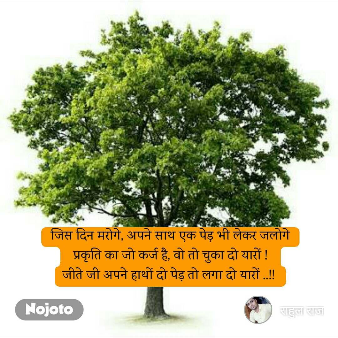 जिस दिन मरोगे, अपने साथ एक पेड़ भी लेकर जलोगे  प्रकृति का जो कर्ज है, वो तो चुका दो यारों !  जीते जी अपने हाथों दो पेड़ तो लगा दो यारों ..!!