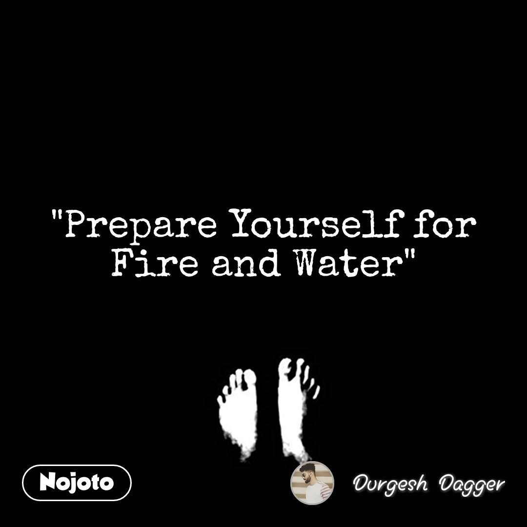 """""""Prepare Yourself for Fire and Water"""""""