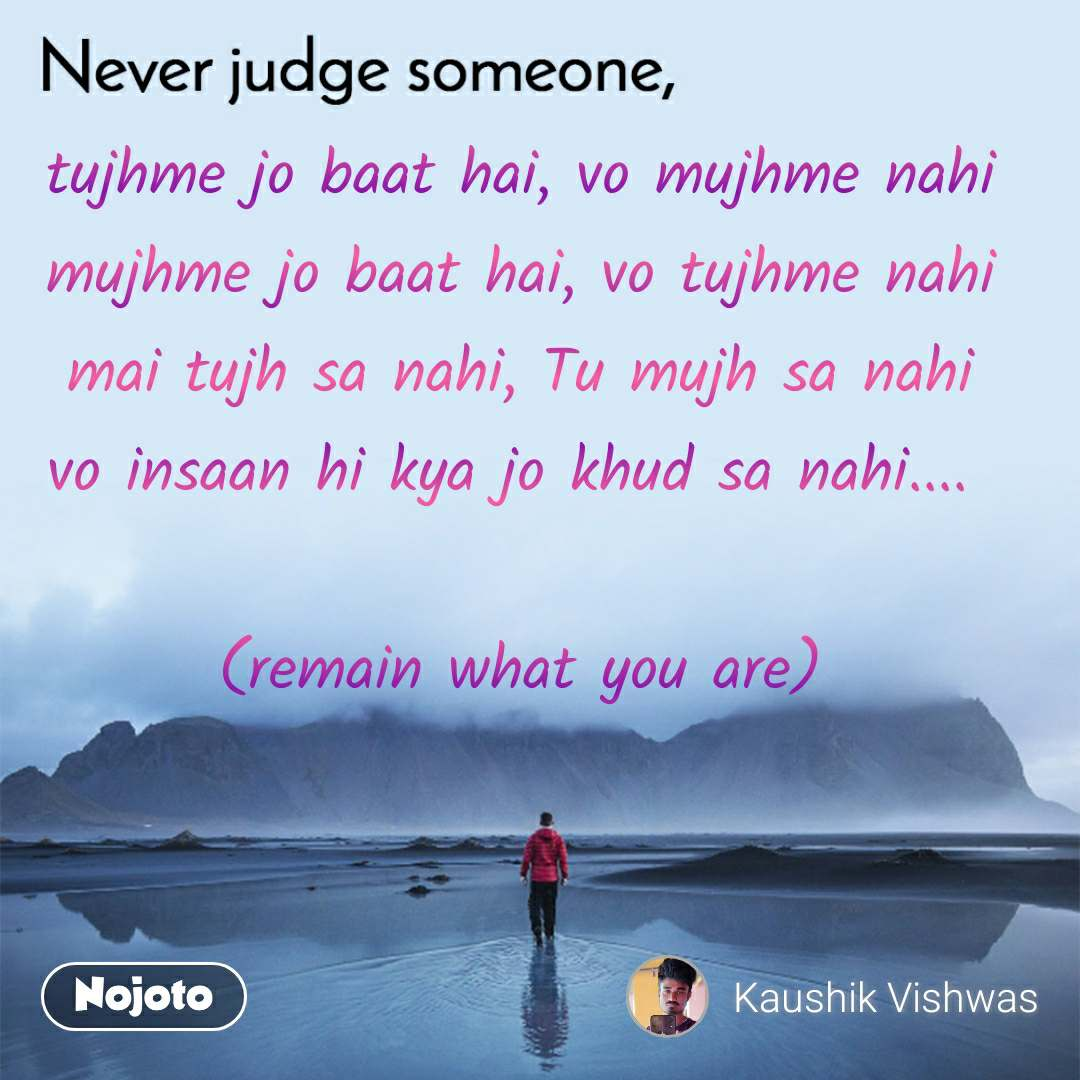 tujhme jo baat hai, vo mujhme nahi mujhme jo baat hai, vo tujhme nahi mai tujh sa nahi, Tu mujh sa nahi vo insaan hi kya jo khud sa nahi....   (remain what you are)